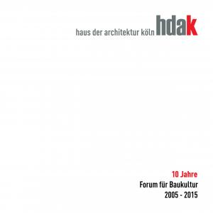 hdak-Edition. Band 6: Haus der Architektur Köln. 10 Jahre Forum für Baukultur 2005 - 2015